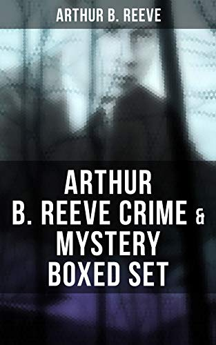 ARTHUR B. REEVE Crime & Mystery Boxed Set: Detective Craig Kennedy Novels, The Silent Bullet, The Poisoned Pen, The War Terror, The Social Gangster, Constance ... The Master Mystery, The Conspirators…