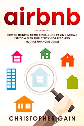 Airbnb: How to Turning Airbnb Rentals into Passive Income Freedom, with Simple Tricks for Reaching Multiple Financial Goals by [Gain, Christopher]