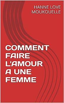 comment faire l 39 amour a une femme french edition ebook hanne love moukouelle. Black Bedroom Furniture Sets. Home Design Ideas