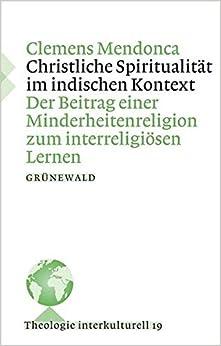 Christliche Spiritualitat Im Indischen Kontext: Der Beitrag Einer Minderheitenreligion Zum Interreligiosen Kontext (Theologie Interkulturell)