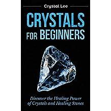 Crystals for Beginners: Discover the Healing Power of Crystals and Healing Stones (Chakra Healing, Chakra Balancing, Spiritual, Sacred Geometry, Crystal Healing Book 3)