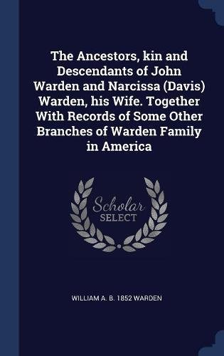 The Ancestors, kin and Descendants of John Warden and Narcissa (Davis) Warden, his Wife. Together With Records of Some Other Branches of Warden Family in America pdf