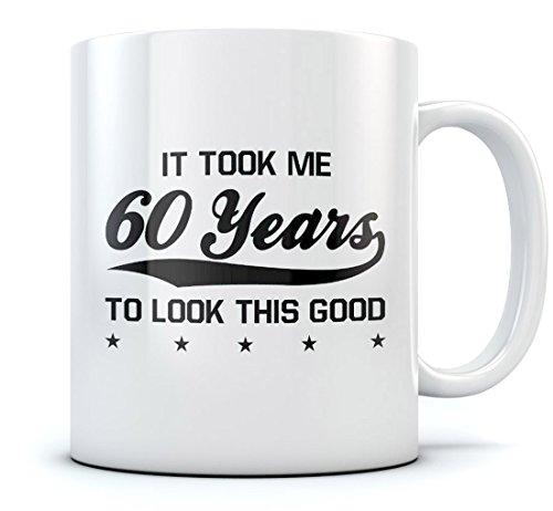 60th Birthday Gift Coffee Mug - It Took Me 60 Years To Look This Good - Unique Novelty Idea for Coffee & Tea Lovers - Cool Present for Men & Women Office Cup For Him & Her Sturdy Mug 11 Oz. White (Presents For 60th)
