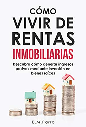 CÓMO VIVIR DE RENTAS INMOBILIARIAS: Descubre cómo generar ingresos pasivos mediante inversión en bienes raíces eBook: PARRA, E.M.: Amazon.es: Tienda Kindle