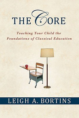 The Core: Teaching Your Child the Foundations of Classical Education 1st (first) Edition by Bortins, Leigh A. [2010]