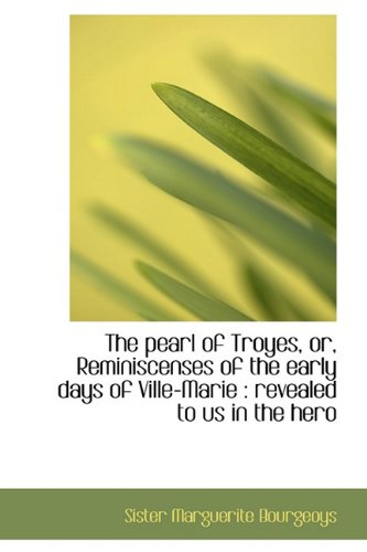 The pearl of Troyes, or, Reminiscenses of the early days of Ville-Marie: revealed to us in the hero