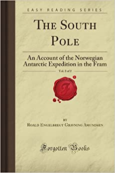 Book The South Pole, Vol. 2 of 2: An Account of the Norwegian Antarctic Expedition in the Fram (Forgotten Books)