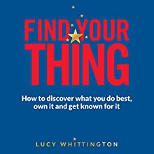 Find Your Thing: How to Discover What You Do Best, Own It and Get Known for It Audiobook by Lucy Whittington Narrated by Lucy Whittington