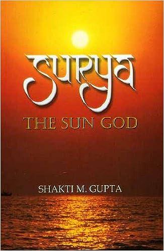 Surya, The Sun God: Its History, Iconography, Mythology, his