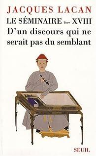 Le séminaire, livre XVIII : D'un discours qui ne serait pas du semblant par Jacques Lacan