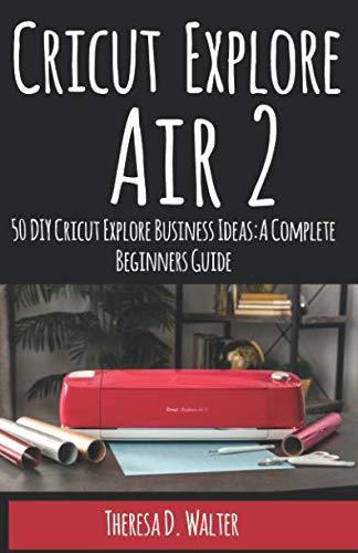 Cricut Explore Air 2: 50 DIY Cricut Explore Business Ideas: A Complete Beginners Guide. (Learn how to Use Your Cricut Explore Air 2 to Make Money)
