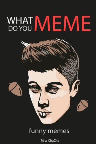 What do you Meme ? Funny Memes: Funny Memes Justin Bieber Collection, justin bieber book (Meme, Dank Memes, Dank, Funny Memes, XL Memes) (Meme book) (Volume 1)