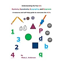 Understanding the Four D's: Dyslexia, Dyscalculia, Dysgraphia, and Dyspraxia: A resource and self-help guide to overcome the 4 D's