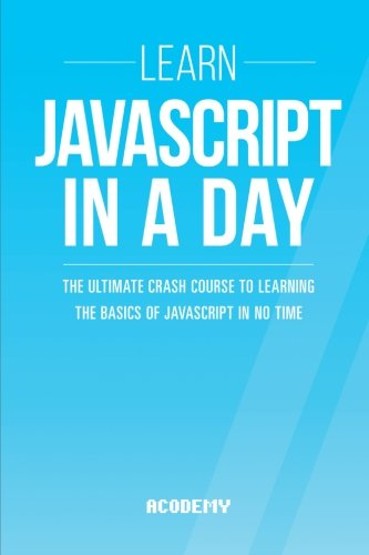 Javascript: Learn Javascript In A DAY! - The Ultimate Crash Course to Learning the Basics of the Javascript Programming Language In No Time ... Javascript Course, Javascript Development)