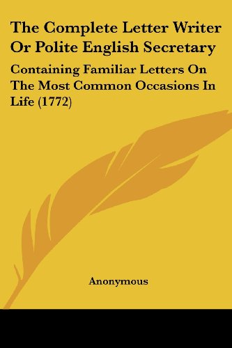 (The Complete Letter Writer Or Polite English Secretary: Containing Familiar Letters On The Most Common Occasions In Life (1772))