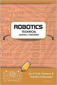 Descargar gratis Robotics Technical Journal Notebook - For Stem Students & Robotics Enthusiasts: Build Ideas, Code Plans, Parts List, Troubleshooting Notes, Competition Results, Meeting Minutes, Tan Do Plaing Epub
