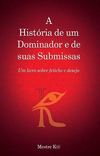 A História de um Dominador e de suas Submissas: Um livro sobre fetiche e desejo (Portuguese Edition) by [Mestre K@]