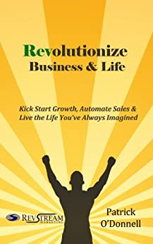 Revolutionize Business & Life: Kick Start Growth, Automate Sales & Live the Life You've Always Imagined by [O'Donnell, Patrick]