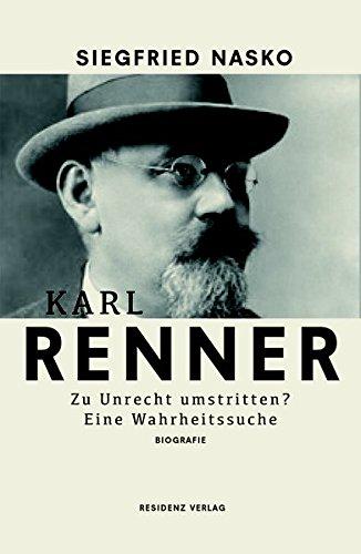 Karl Renner: Zu Unrecht umstritten? Eine Wahrheitssuche.