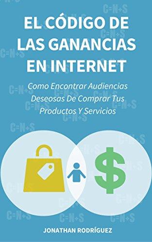Descargar Libro El Código De Las Ganancias En Internet: Como Encontrar Audiencias Deseosas De Comprar Tus Productos Y Servicios Jonathan Rodríguez