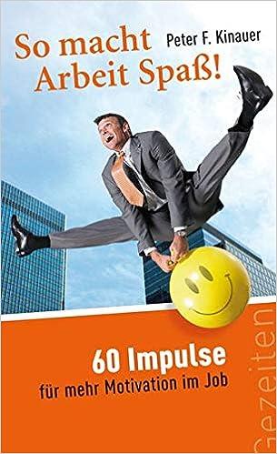So Macht Arbeit Spass 60 Impulse Fur Mehr Motivation Im Job Peter