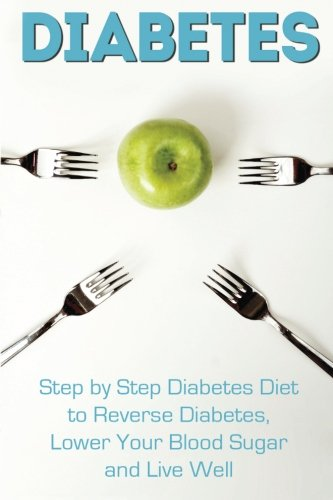 Diabetes: Step by Step Diabetes Diet to Reverse Diabetes, Lower Your Blood Sugar and Live Well (Diabetes, Diabetes Diet, Diabetic Cookbook, Reverse Diabetes)