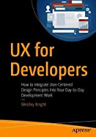 UX for Developers: How to Integrate User-Centered Design Principles Into Your Day-to-Day Development Work Front Cover