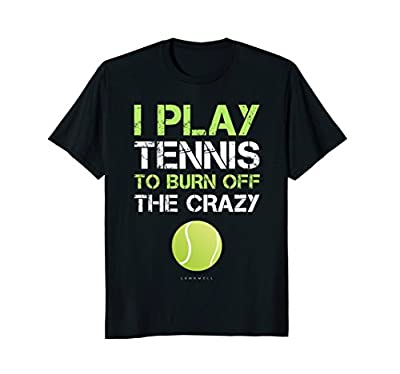 I Play Tennis To Burn Off The Crazy Tee. Funny Tennis Shirts