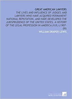 Great American Lawyers: The Lives and Influence of Judges and Lawyers Who Have Acquired Permanent National Reputation, and Have Developed the ... Legal Profession in America (V.8 ) (1907-09)