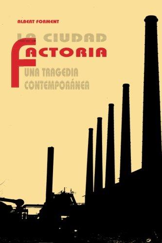 La ciudad factoria: Una tragedia contemporanea (Spanish Edition) [Albert Forment Romero] (Tapa Blanda)