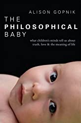 The Philosophical Baby: What Children's Minds Tell Us about Truth, Love & the Meaning of Life by Alison Gopnik (6-Aug-2009) Paperback