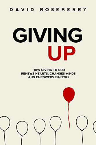 Giving Up: How Giving to God Renews Hearts, Changes Minds, and Empowers Ministry