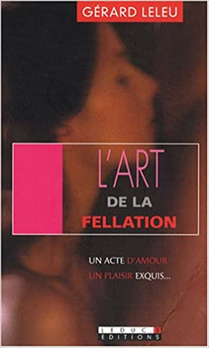 Télécharger des livres google books pdf L'art de la fellation / L'art du cunnilingus : Un acte d'amour, un plaisir exquis PDF by Gérard Leleu