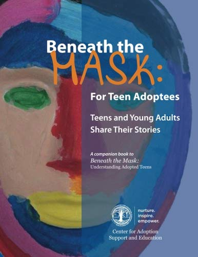 Beneath the Mask: For Teen Adoptees: Teens and Young Adults Share Their Stories