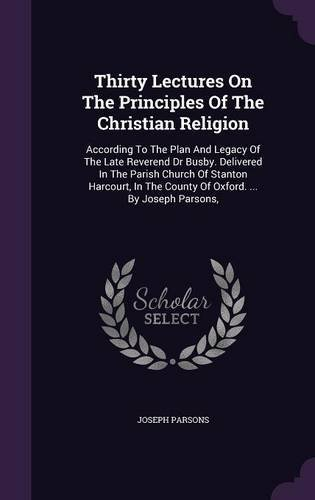 Thirty Lectures on the Principles of the Christian Religion: According to the Plan and Legacy of the Late Reverend Dr Busby. Delivered in the Parish ... the County of Oxford. ... by Joseph Parsons, pdf