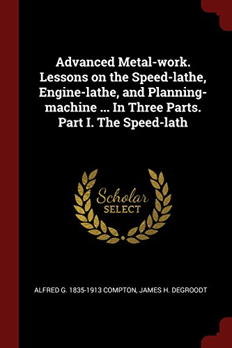 Advanced Metal-work. Lessons on the Speed-lathe, Engine-lathe, and Planning-machine ... In Three Parts. Part I. The (Speed Engine Lathe)