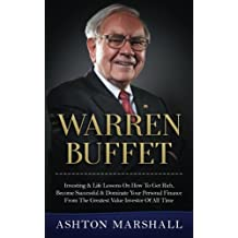 Warren Buffett: Investing & Life Lessons On How To Get Rich, Become Successful & Dominate Your Personal Finance From The Greatest Value Investor Of All Time