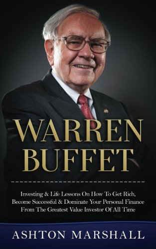 Warren Buffett  Investing   Life Lessons On How To Get Rich  Become Successful   Dominate Your Personal Finance From The Greatest Value Investor Of All Time