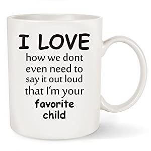 Funny Coffee Mug - I LOVE how we dont even need to say it out loud that I'm your Favorite Child - Perfect Mothers Day,Father's Day, Birthday or Christmas Gift For Dad,Mom,Father,Mother,Grandma,Grandpa