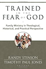 Trained in the Fear of God: Family Ministry in Theological, Historical, and Practical Perspective Paperback