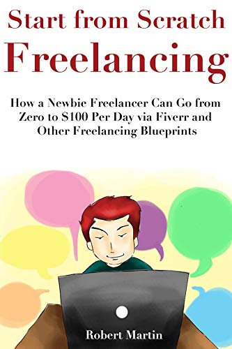 Start from Scratch Freelancing: How a Newbie Freelancer Can Go from Zero to $100 Per Day via Fiverr and Other Freelancing Blueprints