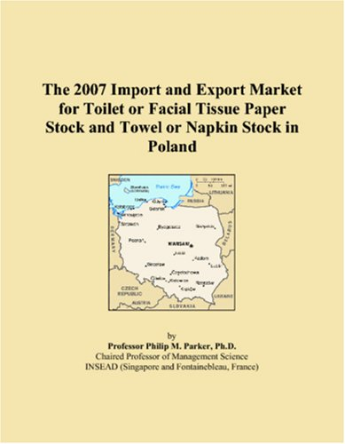 Read Online The 2007 Import and Export Market for Toilet or Facial Tissue Paper Stock and Towel or Napkin Stock in Poland PDF