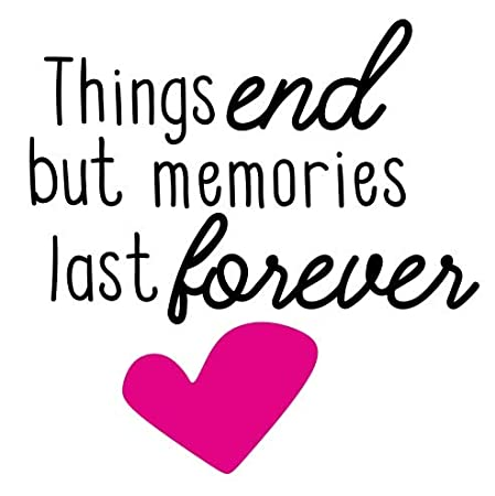 Things End But Memories Last Forever Life Family Home Love Quote