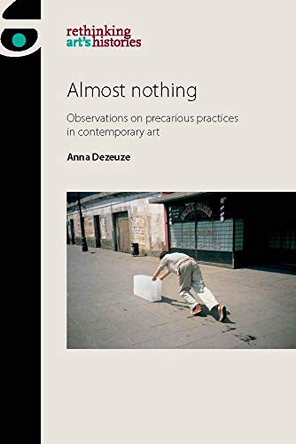 Almost nothing: Observations on precarious practices in contemporary art (Rethinking Art's Histories) por Anna Dezeuze