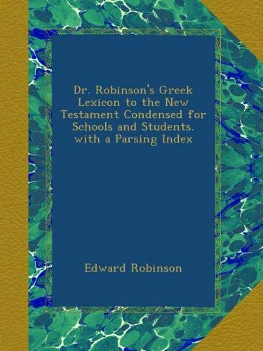 Read Online Dr. Robinson's Greek Lexicon to the New Testament Condensed for Schools and Students. with a Parsing Index pdf epub