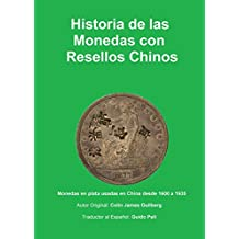 Historia de la Monedas con Resellos Chinos: Las monedas de plata usadas en China desde 1600 a 1935 (Spanish Edition)