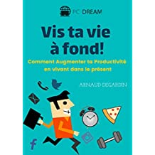 Vis ta vie à fond!: Comment Augmenter ta Productivité en vivant dans le présent (French Edition)