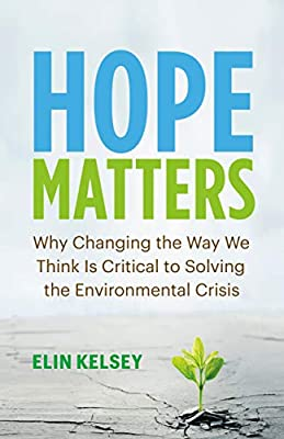 Hope Matters: Why Changing the Way We Think Is Critical to Solving the Environmental Crisis: Kelsey, Elin: 9781771647779: Books - Amazon.ca
