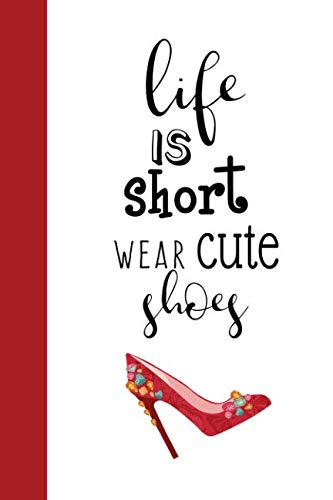 Life Is Short - Wear Cute Shoes: Fun Fashion Quote Notebook for -