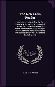 Book The New Latin Reader: Containing the Latin Text for the Purpose of Recitation. Accompanied With a Key Containing the Text, a Literal and Free ... Between the Latin and the English Idioms
